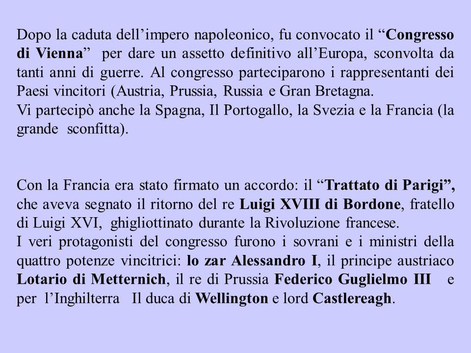 Dopo la caduta dellimpero napoleonico, fu convocato il Congresso di Vienna per dare un assetto definitivo allEuropa, sconvolta da tanti anni di guerre