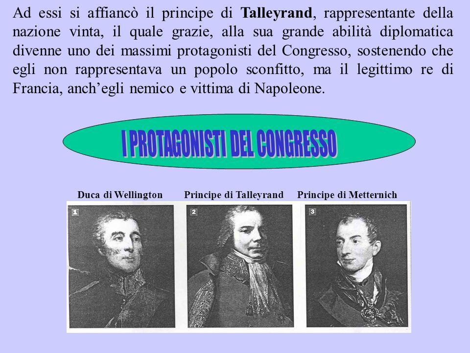 Ad essi si affiancò il principe di Talleyrand, rappresentante della nazione vinta, il quale grazie, alla sua grande abilità diplomatica divenne uno de