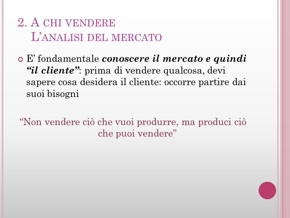 2. A CHI VENDERE L ANALISI DEL MERCATO E fondamentale conoscere il mercato e quindi il cliente : prima di vendere qualcosa, devi sapere cosa desidera