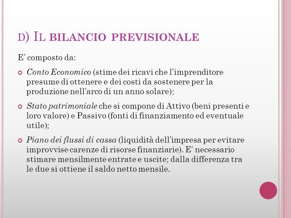 D ) I L BILANCIO PREVISIONALE E composto da: Conto Economico (stime dei ricavi che limprenditore presume di ottenere e dei costi da sostenere per la p