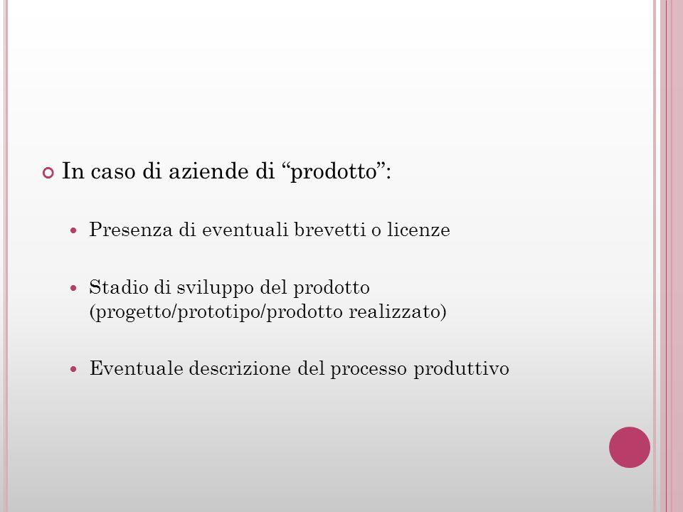In caso di aziende di prodotto: Presenza di eventuali brevetti o licenze Stadio di sviluppo del prodotto (progetto/prototipo/prodotto realizzato) Even