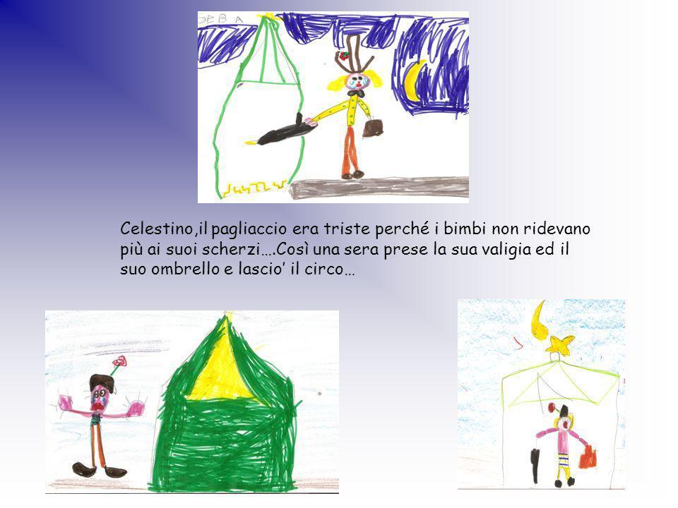 Celestino,il pagliaccio era triste perché i bimbi non ridevano più ai suoi scherzi….Così una sera prese la sua valigia ed il suo ombrello e lascio il