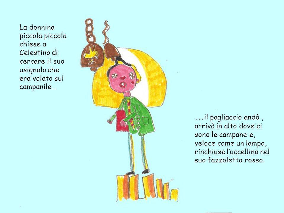 La donnina piccola piccola chiese a Celestino di cercare il suo usignolo che era volato sul campanile… … il pagliaccio andò, arrivò in alto dove ci so