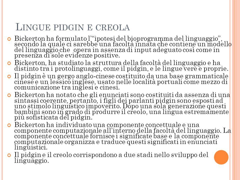 L INGUE PIDGIN E CREOLA Bickerton ha formulato lipotesi del bioprogramma del linguaggio, secondo la quale ci sarebbe una facoltà innata che contiene un modello del linguaggio che opera in assenza di input adeguato così come in presenza di sole evidenze positive.