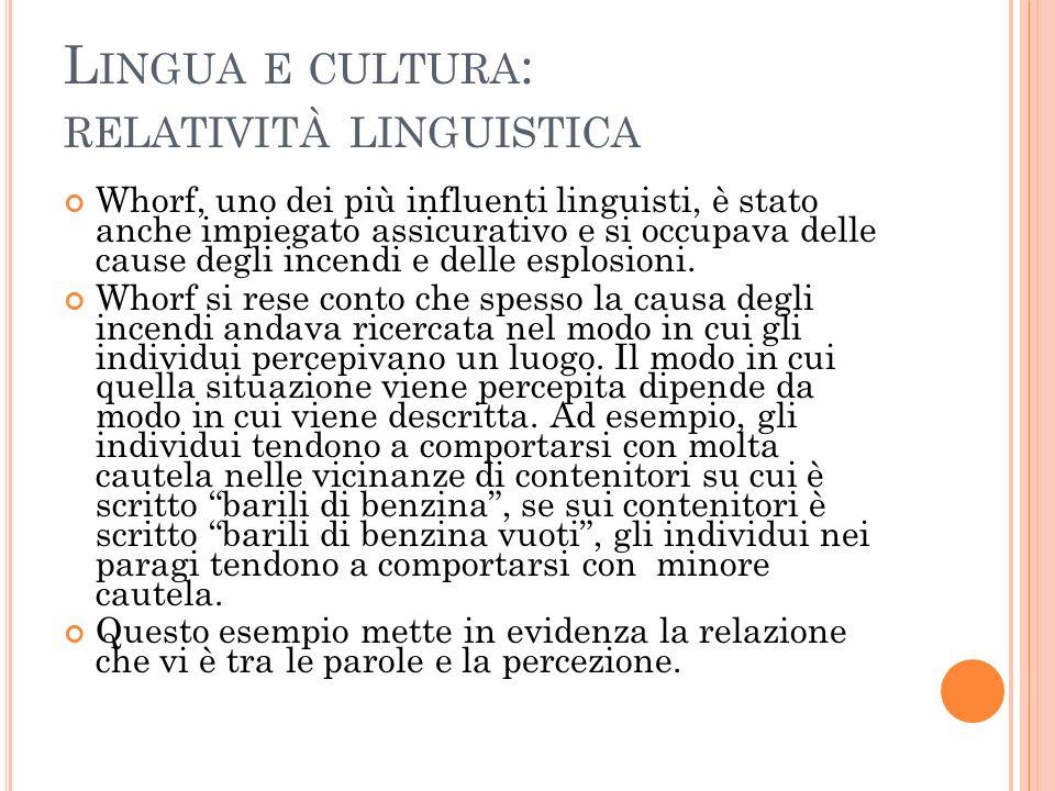 L INGUA E CULTURA : RELATIVITÀ LINGUISTICA Whorf, uno dei più influenti linguisti, è stato anche impiegato assicurativo e si occupava delle cause degli incendi e delle esplosioni.
