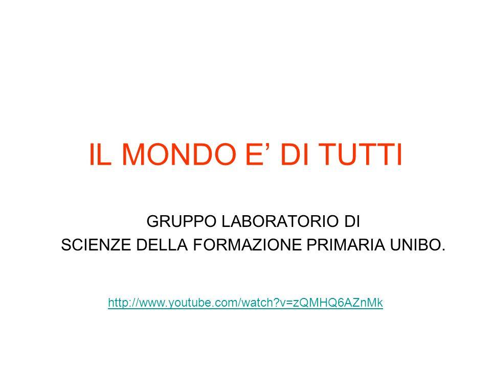 IL MONDO E DI TUTTI GRUPPO LABORATORIO DI SCIENZE DELLA FORMAZIONE PRIMARIA UNIBO. http://www.youtube.com/watch?v=zQMHQ6AZnMk