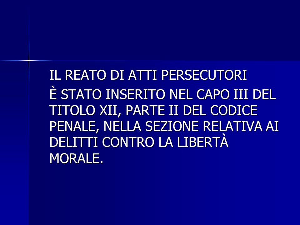 IL REATO DI ATTI PERSECUTORI È STATO INSERITO NEL CAPO III DEL TITOLO XII, PARTE II DEL CODICE PENALE, NELLA SEZIONE RELATIVA AI DELITTI CONTRO LA LIBERTÀ MORALE.