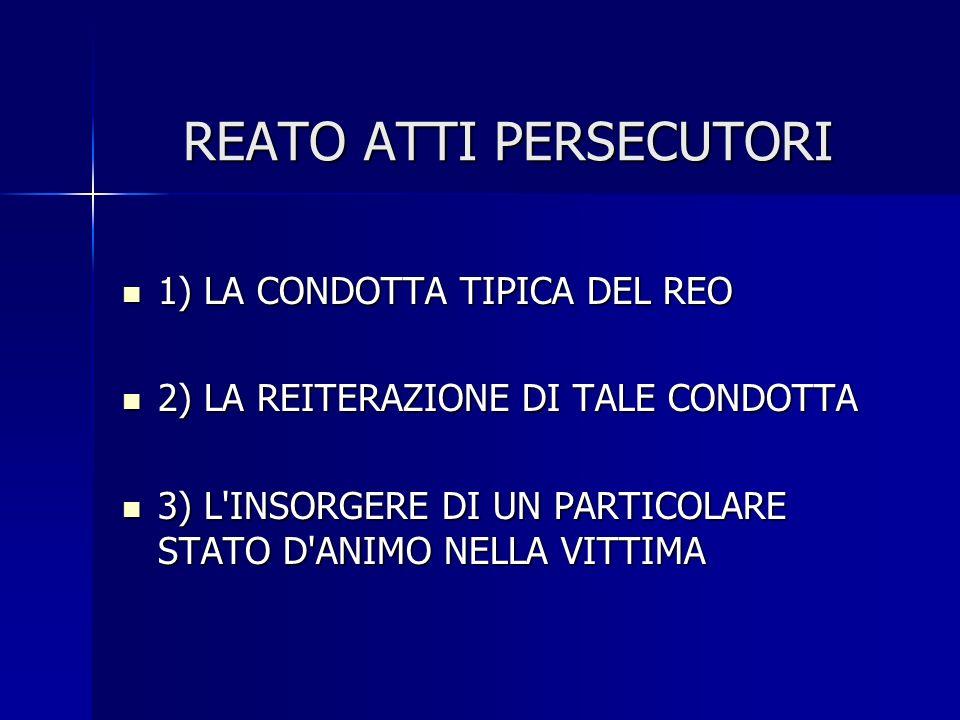 REATO ATTI PERSECUTORI 1) LA CONDOTTA TIPICA DEL REO 1) LA CONDOTTA TIPICA DEL REO 2) LA REITERAZIONE DI TALE CONDOTTA 2) LA REITERAZIONE DI TALE CONDOTTA 3) L INSORGERE DI UN PARTICOLARE STATO D ANIMO NELLA VITTIMA 3) L INSORGERE DI UN PARTICOLARE STATO D ANIMO NELLA VITTIMA