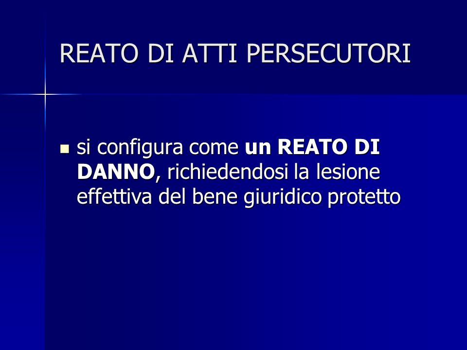 REATO DI ATTI PERSECUTORI si configura come un REATO DI DANNO, richiedendosi la lesione effettiva del bene giuridico protetto si configura come un REATO DI DANNO, richiedendosi la lesione effettiva del bene giuridico protetto