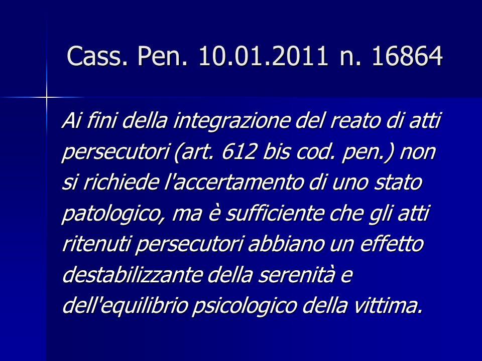 Cass.Pen. 10.01.2011 n. 16864 Ai fini della integrazione del reato di atti persecutori (art.