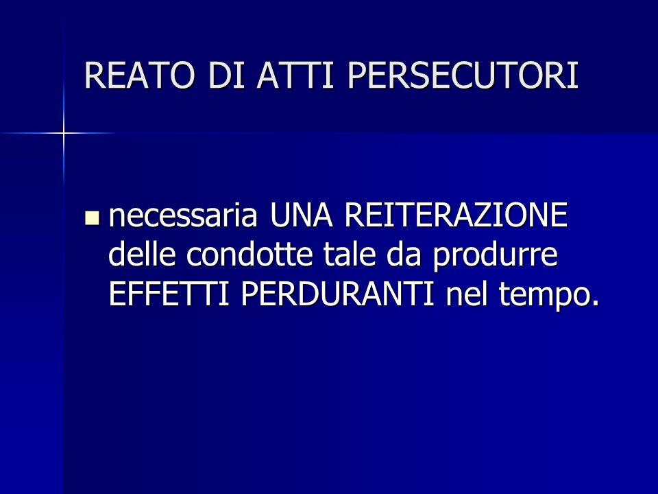 REATO DI ATTI PERSECUTORI necessaria UNA REITERAZIONE delle condotte tale da produrre EFFETTI PERDURANTI nel tempo.