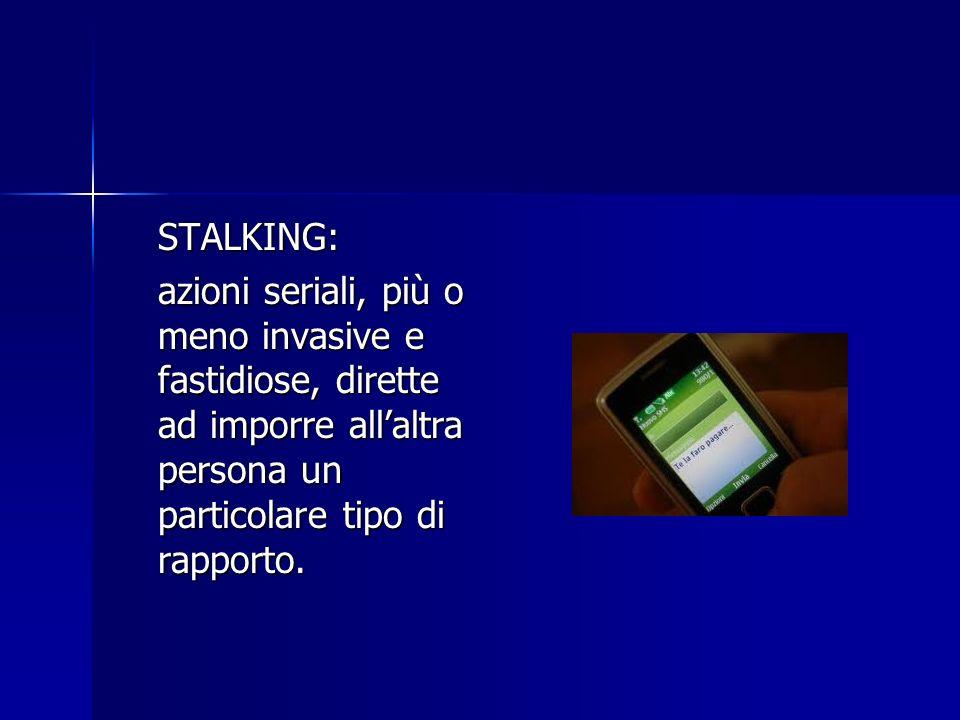 STALKING: azioni seriali, più o meno invasive e fastidiose, dirette ad imporre allaltra persona un particolare tipo di rapporto.