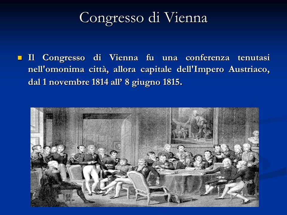 Congresso di Vienna Il Congresso di Vienna fu una conferenza tenutasi nell omonima città, allora capitale dell Impero Austriaco, dal 1 novembre 1814 all 8 giugno 1815.
