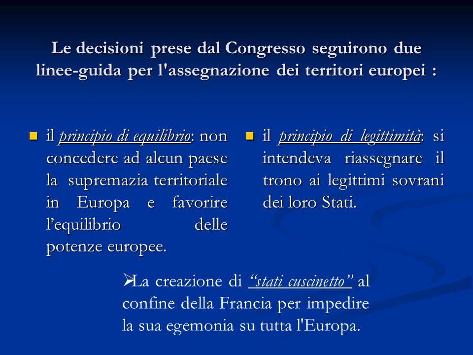 Le decisioni prese dal Congresso seguirono due linee-guida per l assegnazione dei territori europei : il principio di equilibrio: non concedere ad alcun paese la supremazia territoriale in Europa e favorire lequilibrio delle potenze europee.
