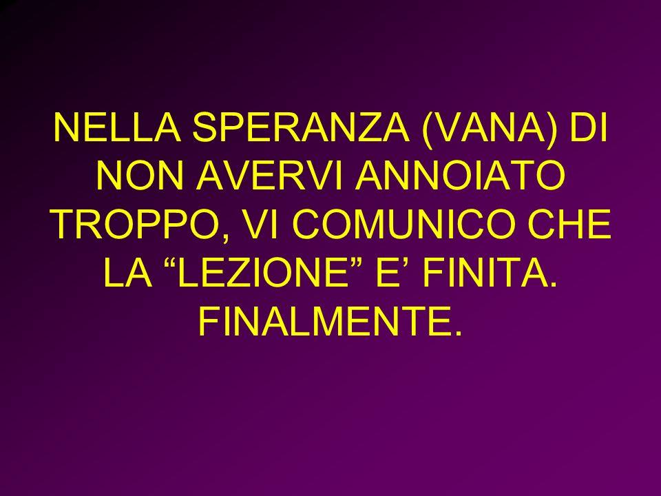 NELLA SPERANZA (VANA) DI NON AVERVI ANNOIATO TROPPO, VI COMUNICO CHE LA LEZIONE E FINITA. FINALMENTE.