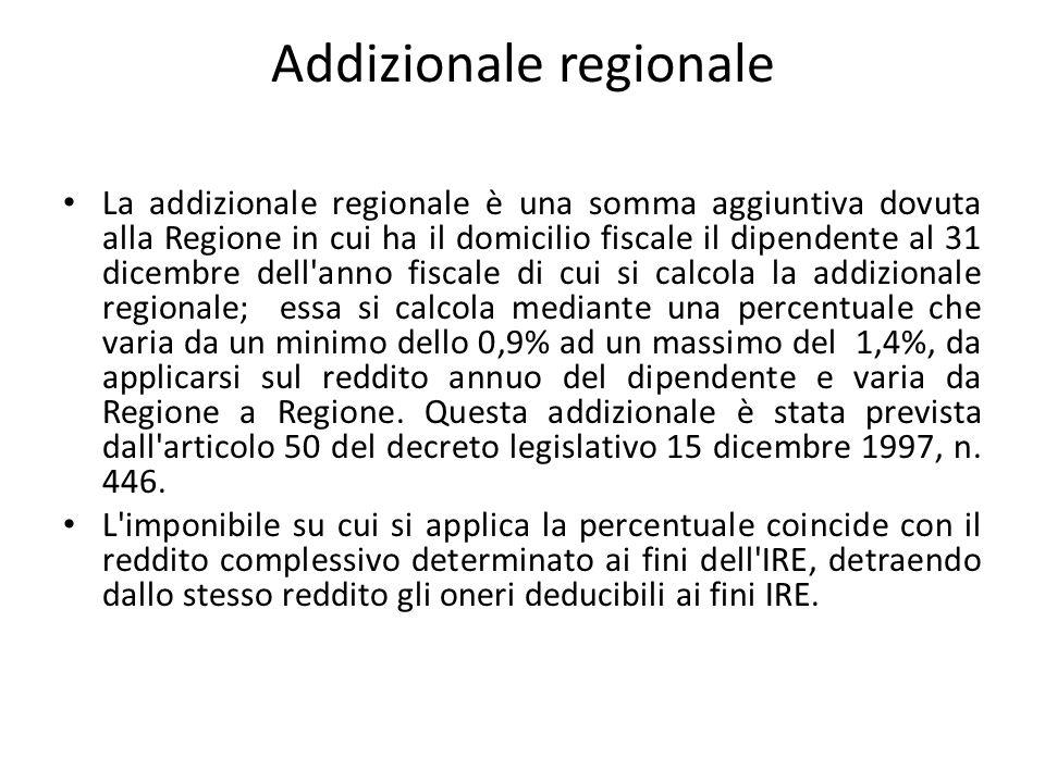 Addizionale regionale La addizionale regionale è una somma aggiuntiva dovuta alla Regione in cui ha il domicilio fiscale il dipendente al 31 dicembre