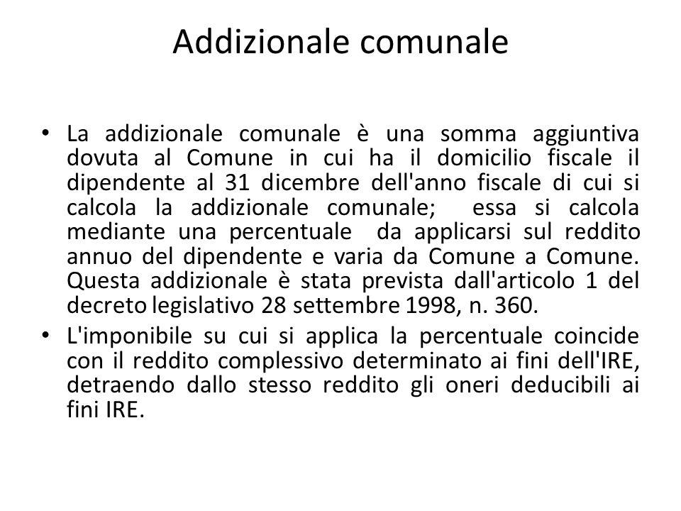 Addizionale comunale La addizionale comunale è una somma aggiuntiva dovuta al Comune in cui ha il domicilio fiscale il dipendente al 31 dicembre dell'