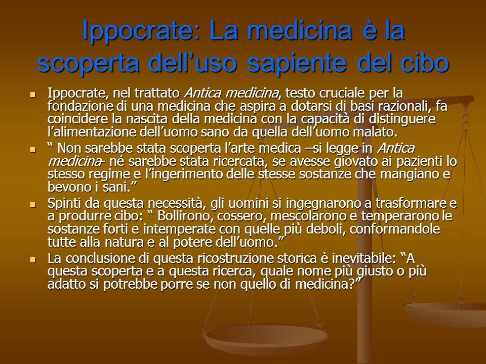 Ippocrate: La medicina è la scoperta delluso sapiente del cibo Ippocrate, nel trattato Antica medicina, testo cruciale per la fondazione di una medici