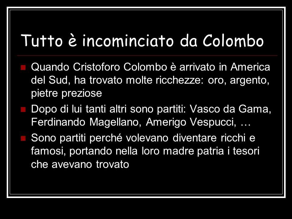 Tutto è incominciato da Colombo Quando Cristoforo Colombo è arrivato in America del Sud, ha trovato molte ricchezze: oro, argento, pietre preziose Dop