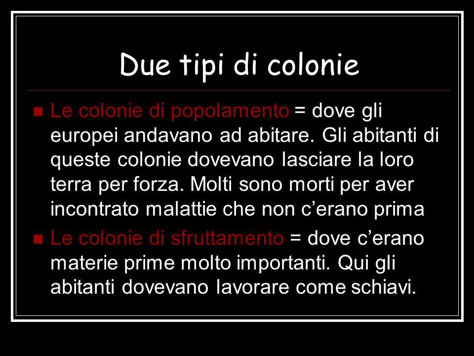 Due tipi di colonie Le colonie di popolamento = dove gli europei andavano ad abitare. Gli abitanti di queste colonie dovevano lasciare la loro terra p
