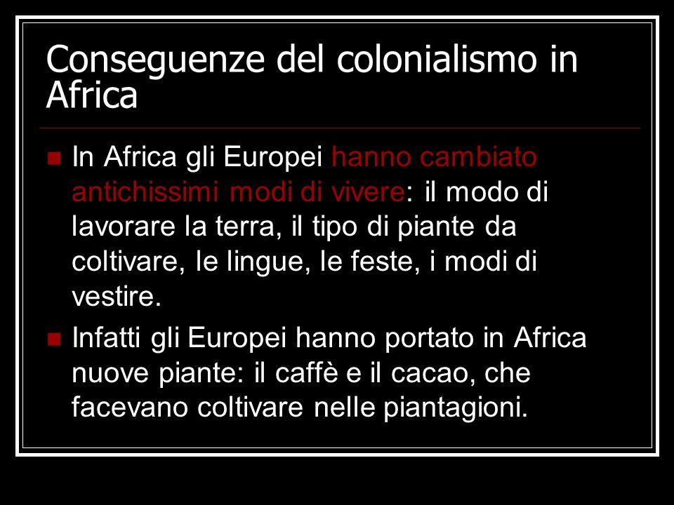 Conseguenze del colonialismo in Africa In Africa gli Europei hanno cambiato antichissimi modi di vivere: il modo di lavorare la terra, il tipo di pian