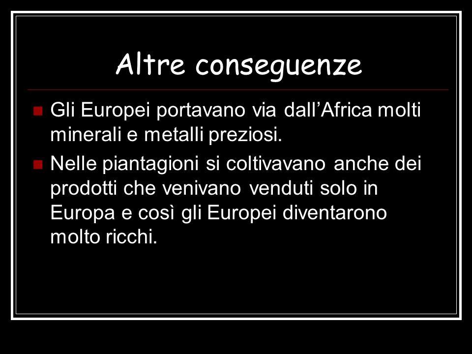 Altre conseguenze Gli Europei portavano via dallAfrica molti minerali e metalli preziosi. Nelle piantagioni si coltivavano anche dei prodotti che veni