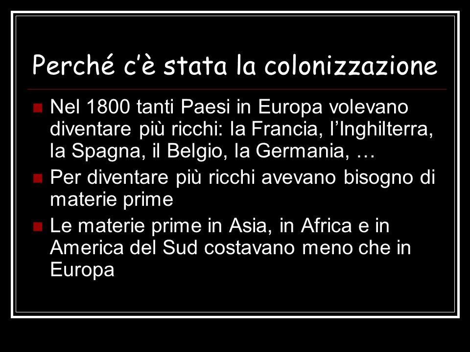 Perché cè stata la colonizzazione Nel 1800 tanti Paesi in Europa volevano diventare più ricchi: la Francia, lInghilterra, la Spagna, il Belgio, la Ger