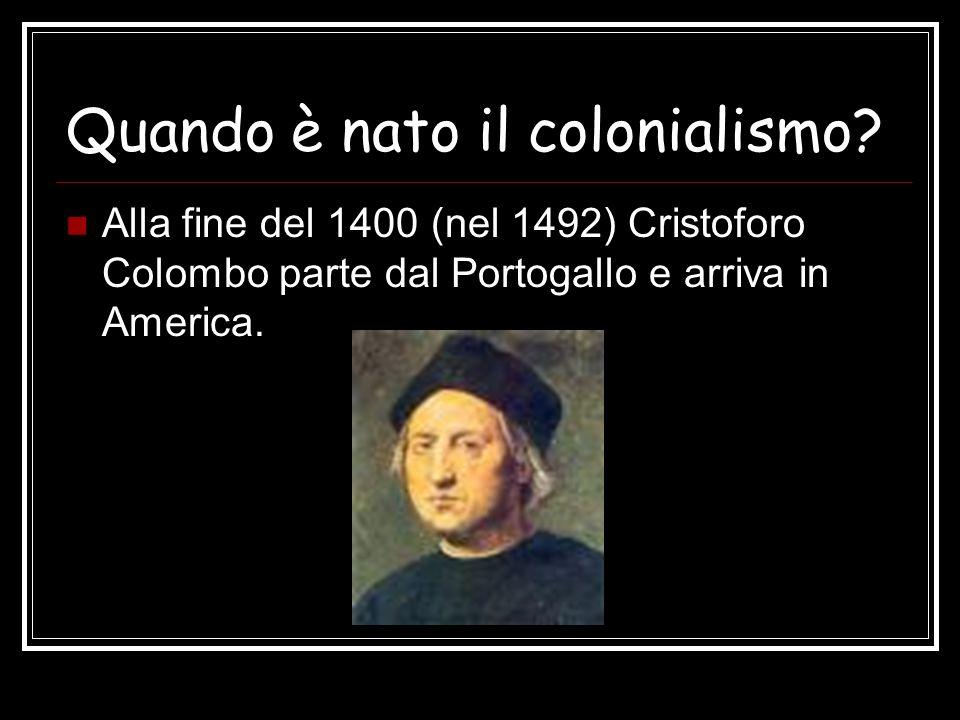 Quando è nato il colonialismo? Alla fine del 1400 (nel 1492) Cristoforo Colombo parte dal Portogallo e arriva in America.