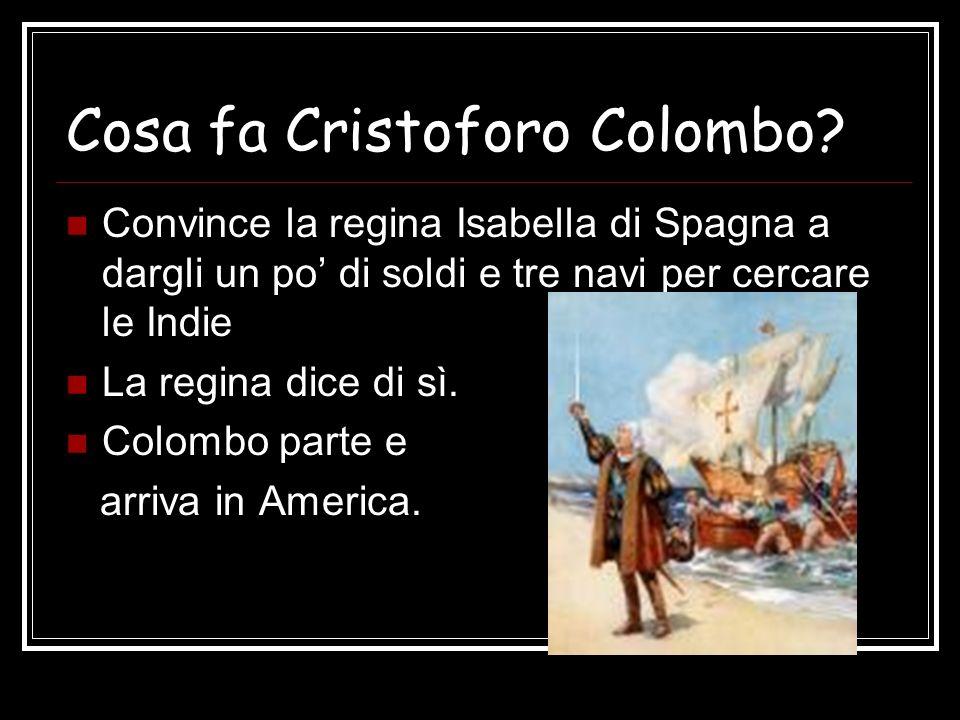 Cosa fa Cristoforo Colombo? Convince la regina Isabella di Spagna a dargli un po di soldi e tre navi per cercare le Indie La regina dice di sì. Colomb