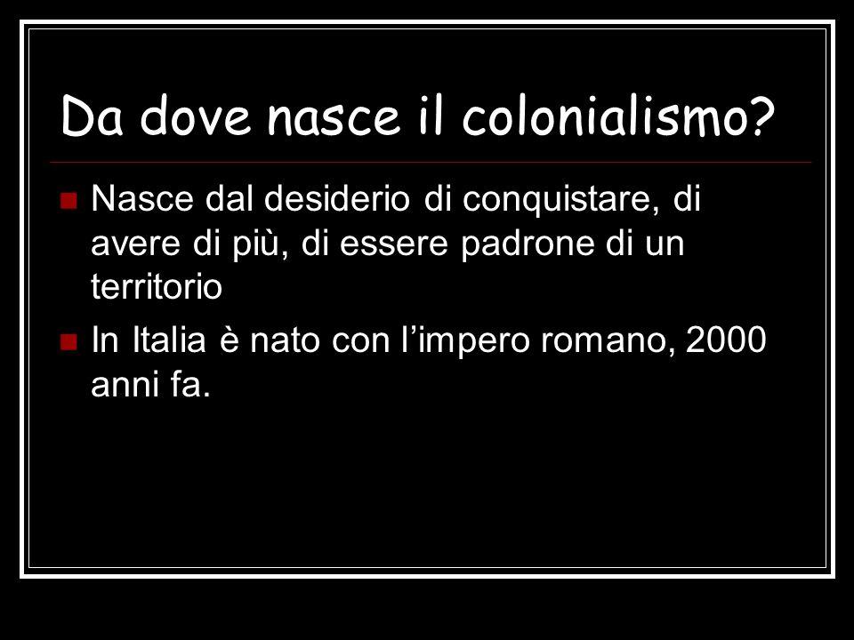 Da dove nasce il colonialismo? Nasce dal desiderio di conquistare, di avere di più, di essere padrone di un territorio In Italia è nato con limpero ro