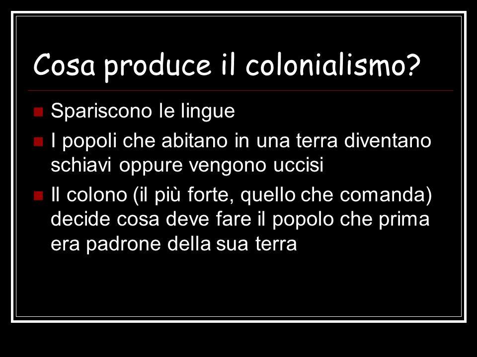 Cosa produce il colonialismo? Spariscono le lingue I popoli che abitano in una terra diventano schiavi oppure vengono uccisi Il colono (il più forte,