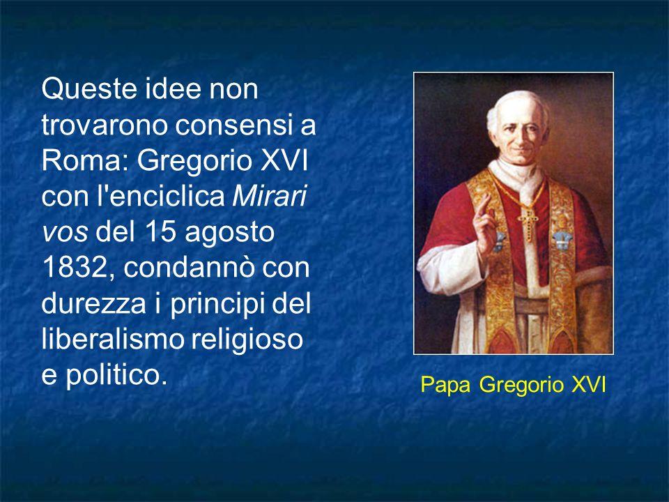 Queste idee non trovarono consensi a Roma: Gregorio XVI con l'enciclica Mirari vos del 15 agosto 1832, condannò con durezza i principi del liberalismo
