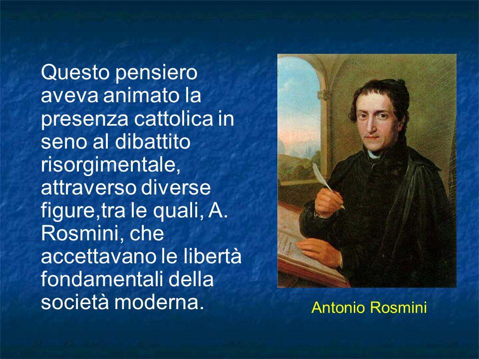 Questo pensiero aveva animato la presenza cattolica in seno al dibattito risorgimentale, attraverso diverse figure,tra le quali, A. Rosmini, che accet