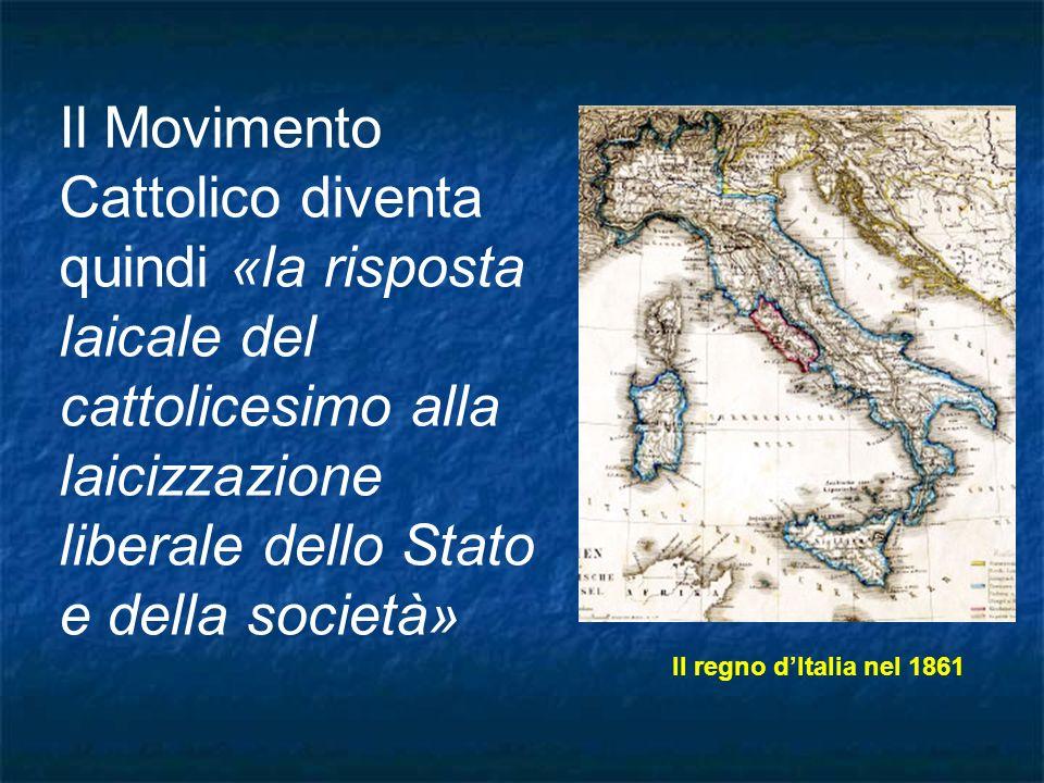 Il Movimento Cattolico diventa quindi «la risposta laicale del cattolicesimo alla laicizzazione liberale dello Stato e della società» Il regno dItalia