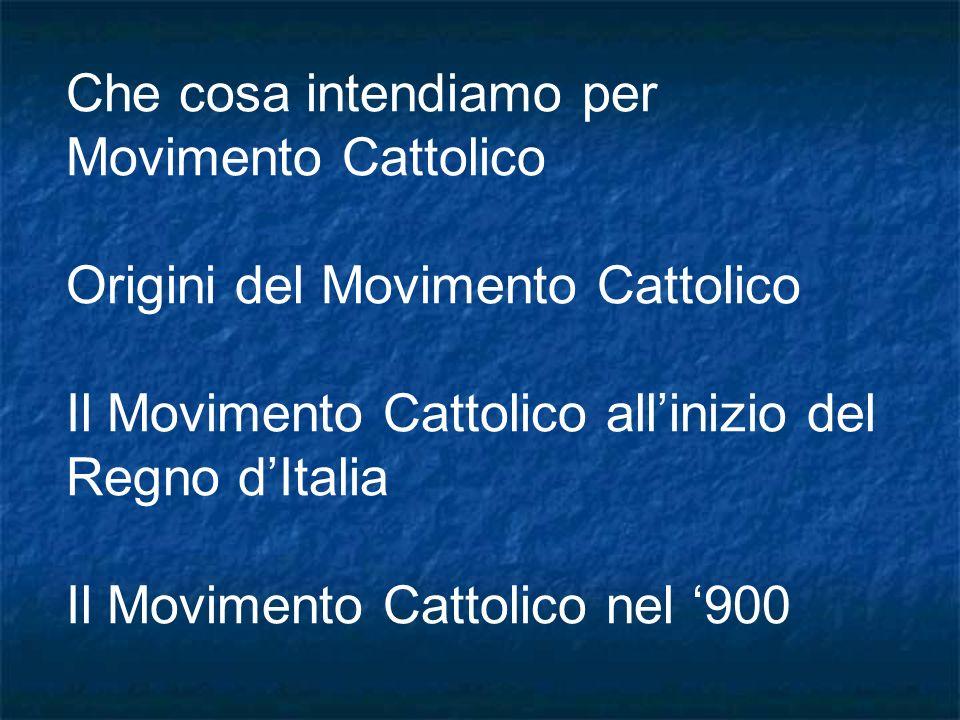 Che cosa intendiamo per Movimento Cattolico Origini del Movimento Cattolico Il Movimento Cattolico allinizio del Regno dItalia Il Movimento Cattolico