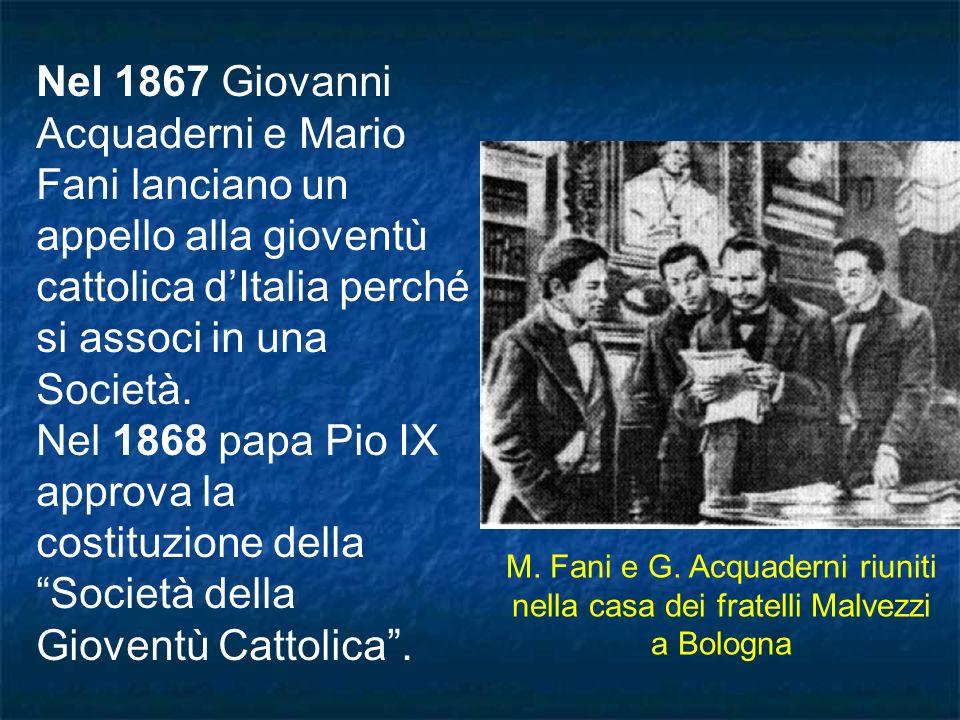 Nel 1867 Giovanni Acquaderni e Mario Fani lanciano un appello alla gioventù cattolica dItalia perché si associ in una Società. Nel 1868 papa Pio IX ap