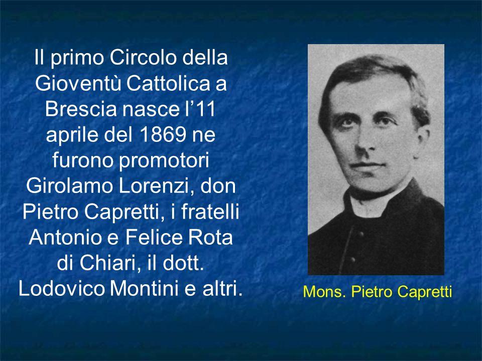 Il primo Circolo della Gioventù Cattolica a Brescia nasce l11 aprile del 1869 ne furono promotori Girolamo Lorenzi, don Pietro Capretti, i fratelli An