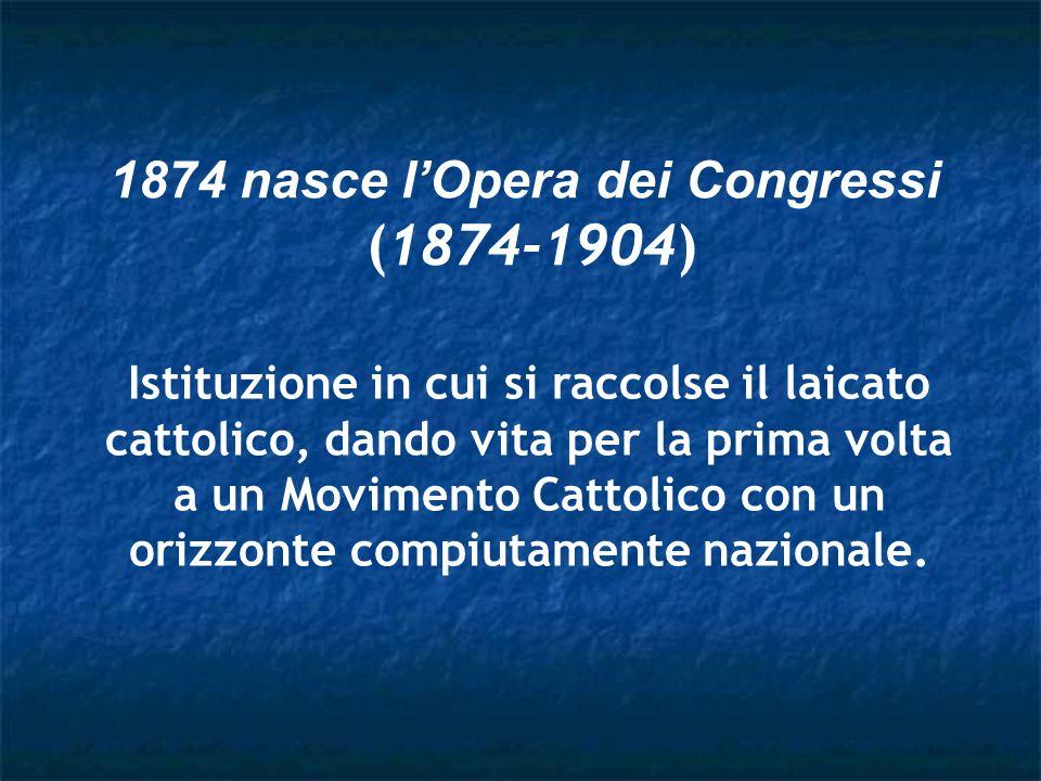 1874 nasce lOpera dei Congressi (1874-1904) Istituzione in cui si raccolse il laicato cattolico, dando vita per la prima volta a un Movimento Cattolic