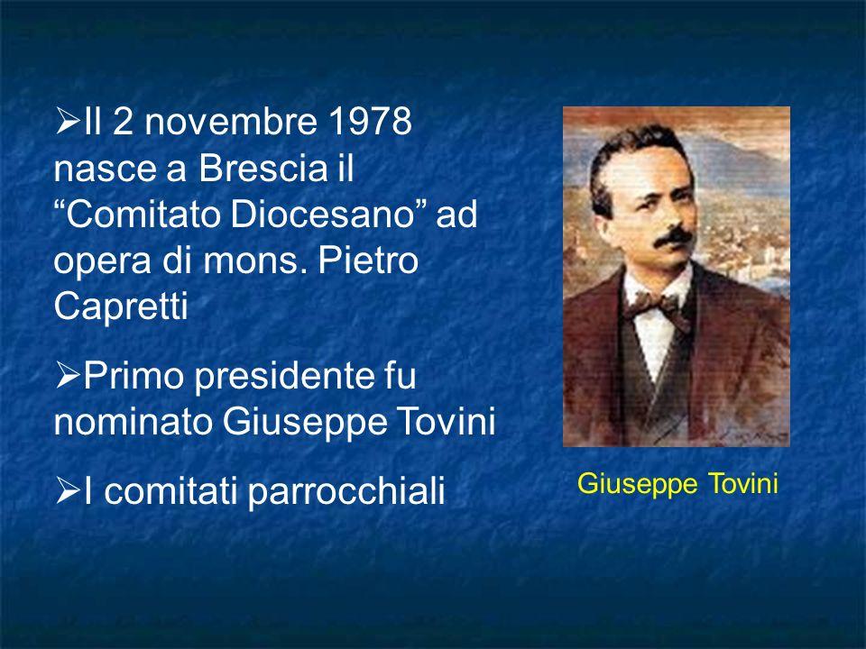 Il 2 novembre 1978 nasce a Brescia il Comitato Diocesano ad opera di mons. Pietro Capretti Primo presidente fu nominato Giuseppe Tovini I comitati par