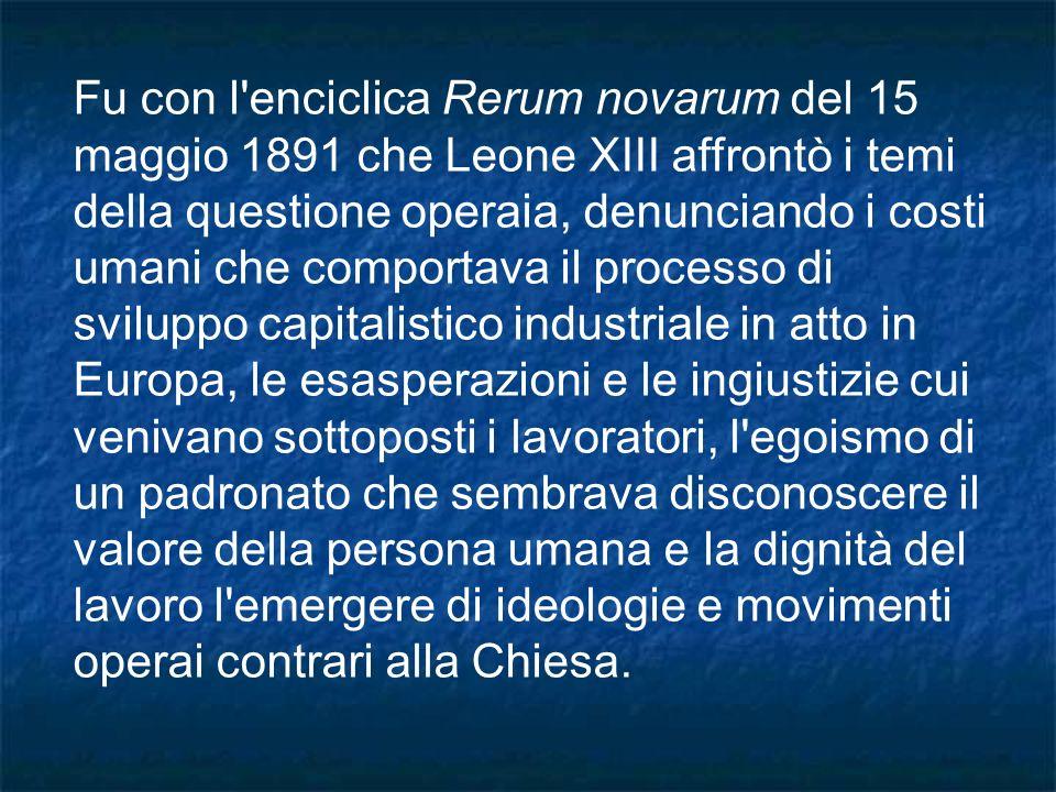 Fu con l'enciclica Rerum novarum del 15 maggio 1891 che Leone XIII affrontò i temi della questione operaia, denunciando i costi umani che comportava i