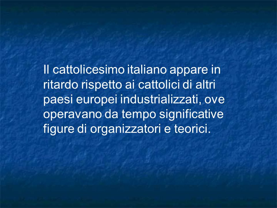 Il cattolicesimo italiano appare in ritardo rispetto ai cattolici di altri paesi europei industrializzati, ove operavano da tempo significative figure