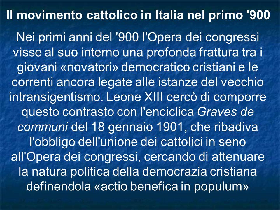 Il movimento cattolico in Italia nel primo '900 Nei primi anni del '900 l'Opera dei congressi visse al suo interno una profonda frattura tra i giovani