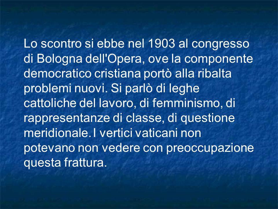 Lo scontro si ebbe nel 1903 al congresso di Bologna dell'Opera, ove la componente democratico cristiana portò alla ribalta problemi nuovi. Si parlò di