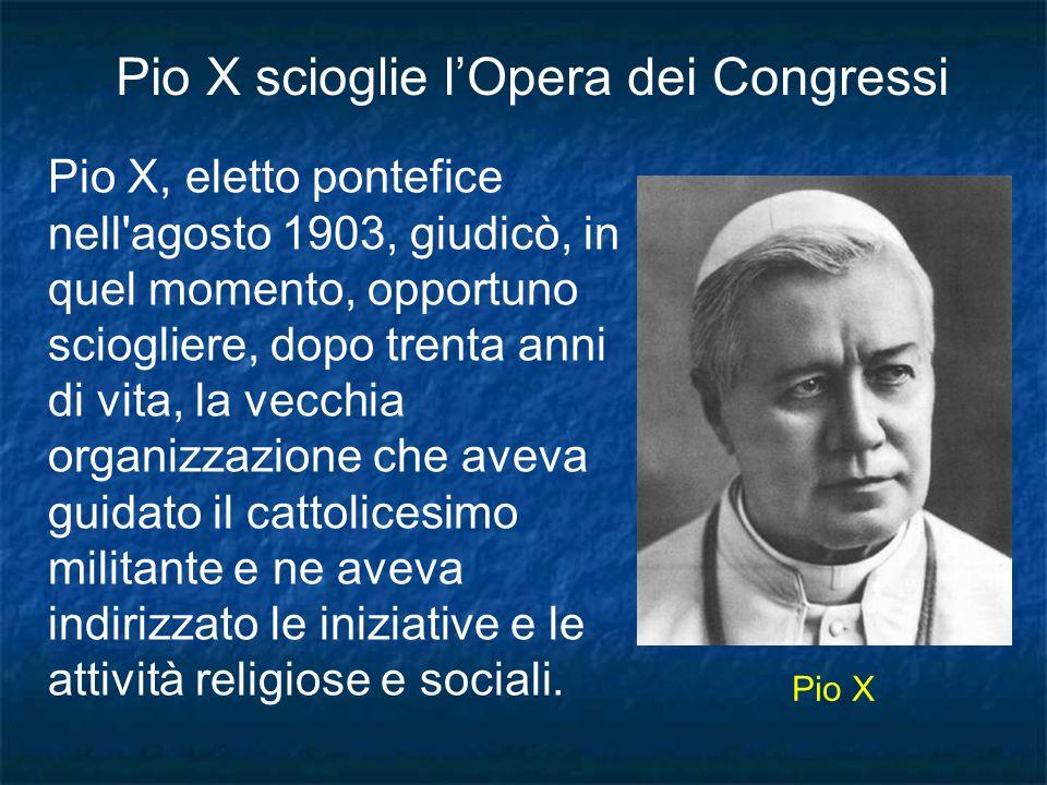 Pio X, eletto pontefice nell'agosto 1903, giudicò, in quel momento, opportuno sciogliere, dopo trenta anni di vita, la vecchia organizzazione che avev