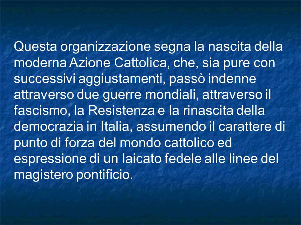 Questa organizzazione segna la nascita della moderna Azione Cattolica, che, sia pure con successivi aggiustamenti, passò indenne attraverso due guerre