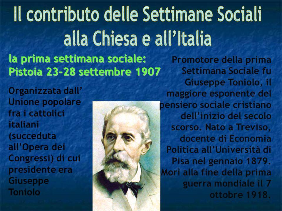 Promotore della prima Settimana Sociale fu Giuseppe Toniolo, il maggiore esponente del pensiero sociale cristiano dellinizio del secolo scorso. Nato a