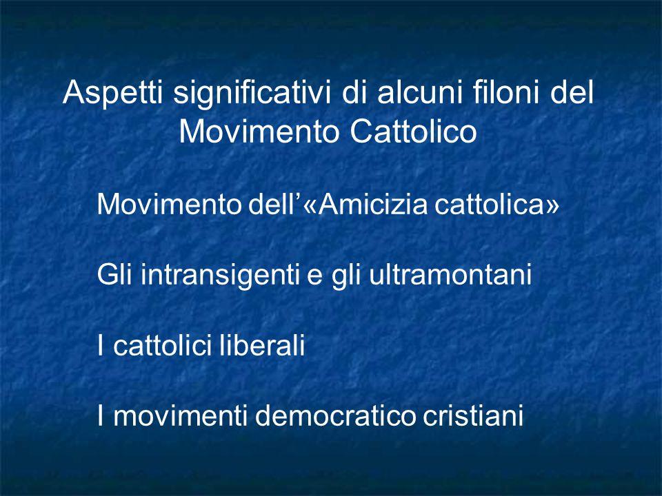 Aspetti significativi di alcuni filoni del Movimento Cattolico Movimento dell«Amicizia cattolica» Gli intransigenti e gli ultramontani I cattolici lib