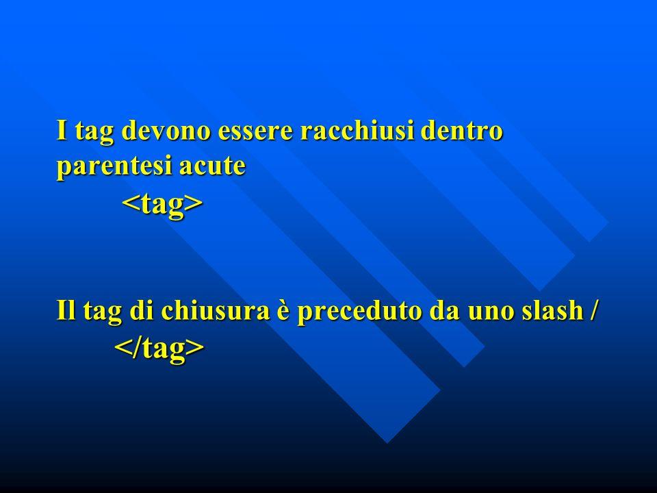 I tag devono essere racchiusi dentro parentesi acute Il tag di chiusura è preceduto da uno slash / I tag devono essere racchiusi dentro parentesi acute Il tag di chiusura è preceduto da uno slash /