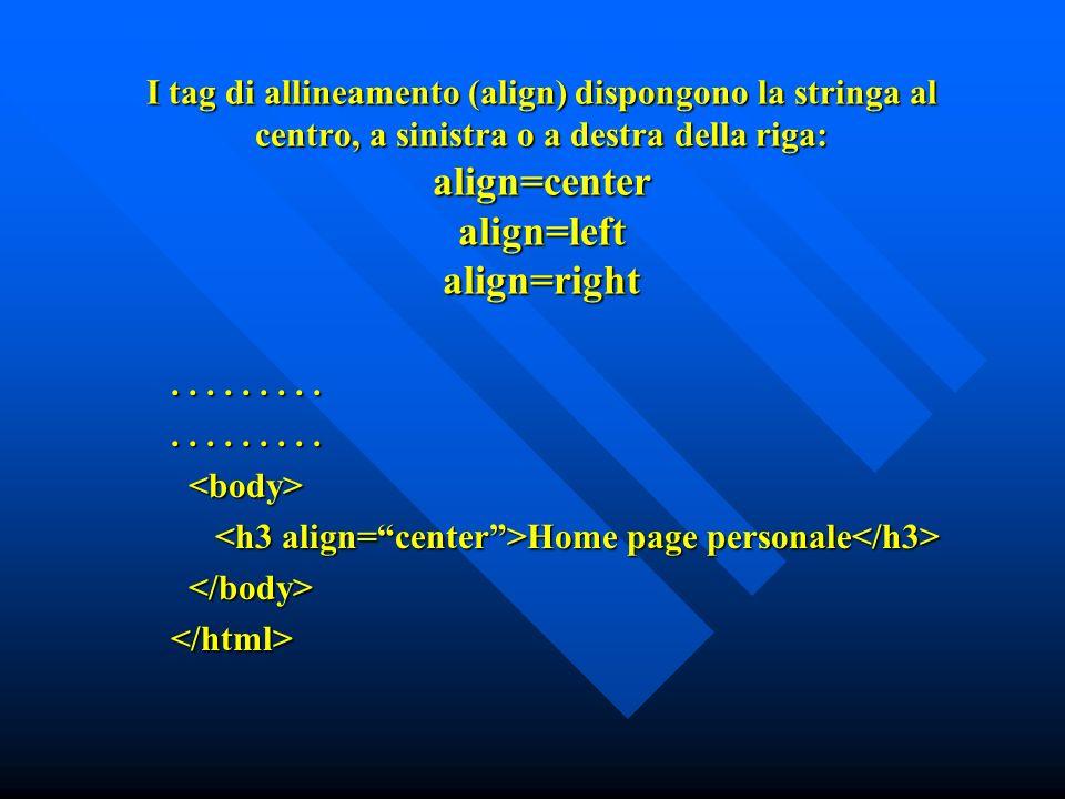 I tag di allineamento (align) dispongono la stringa al centro, a sinistra o a destra della riga: align=center align=left align=right.........
