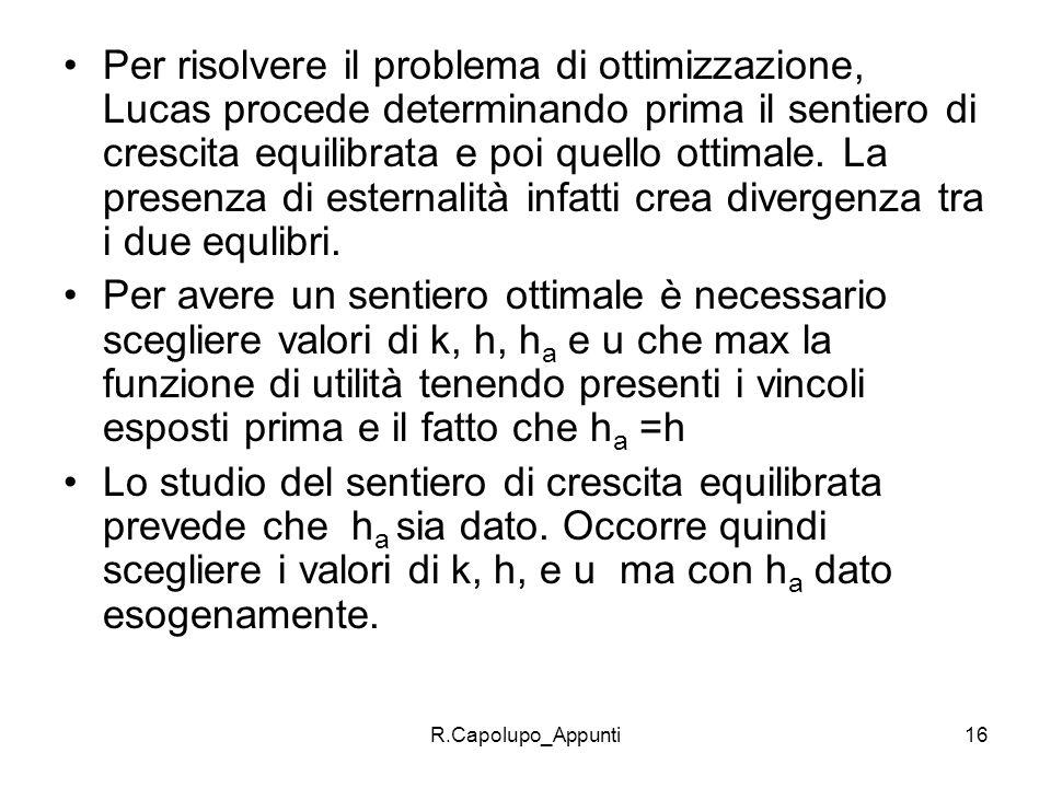 R.Capolupo_Appunti16 Per risolvere il problema di ottimizzazione, Lucas procede determinando prima il sentiero di crescita equilibrata e poi quello ot